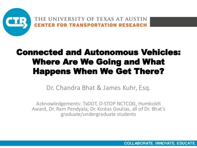 COLLABORATE. INNOVATE. EDUCATE. Connected and Autonomous Vehicles: Where Are We Going and What Happens When We Get There? ...