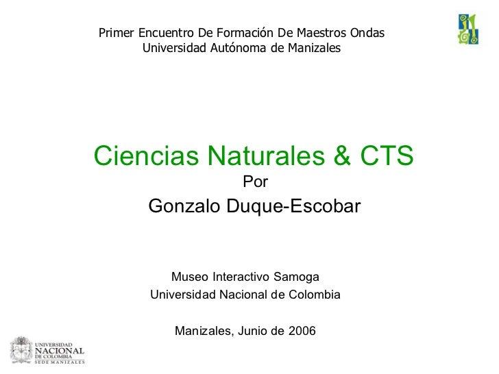 Ciencias Naturales & CTS  Por  Gonzalo Duque-Escobar   <ul><li>Museo Interactivo Samoga </li></ul><ul><li>Universidad Naci...