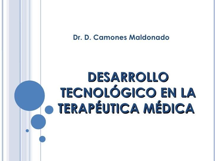 DESARROLLO TECNOLÓGICO EN LA TERAPÉUTICA MÉDICA  Dr. D. Camones Maldonado