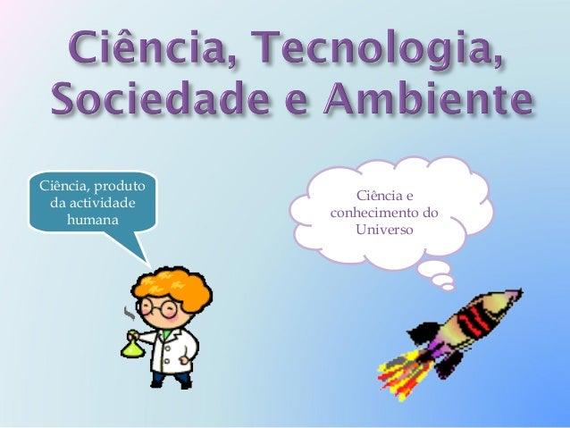Ciência, produto                      Ciência e da actividade                   conhecimento do    humana                 ...