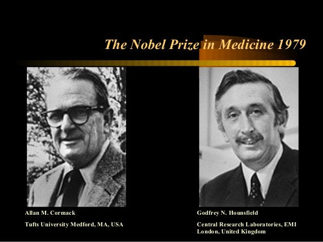 The Nobel Prize in Medicine 1979  Allan M. Cormack  Tufts University Medford, MA, USA  Godfrey N. Hounsfield  Central Rese...
