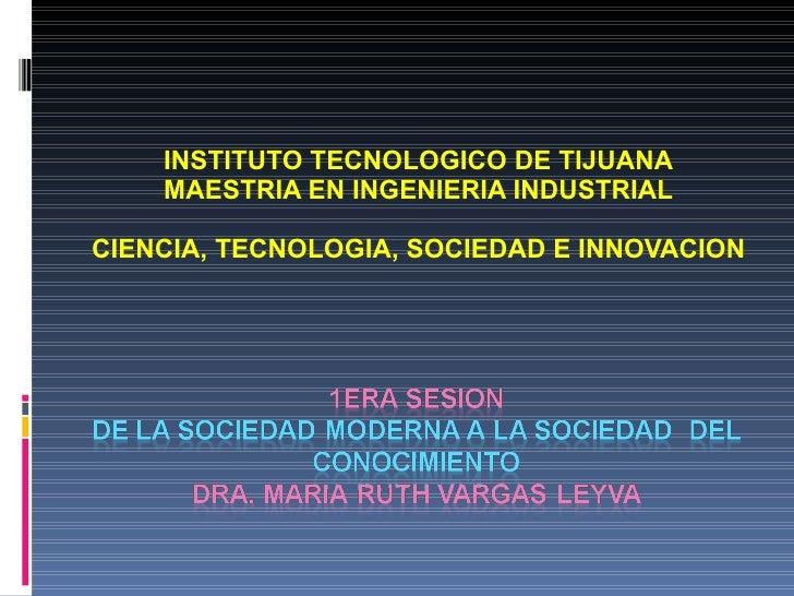 INSTITUTO TECNOLOGICO DE TIJUANA MAESTRIA EN INGENIERIA INDUSTRIAL CIENCIA, TECNOLOGIA, SOCIEDAD E INNOVACION