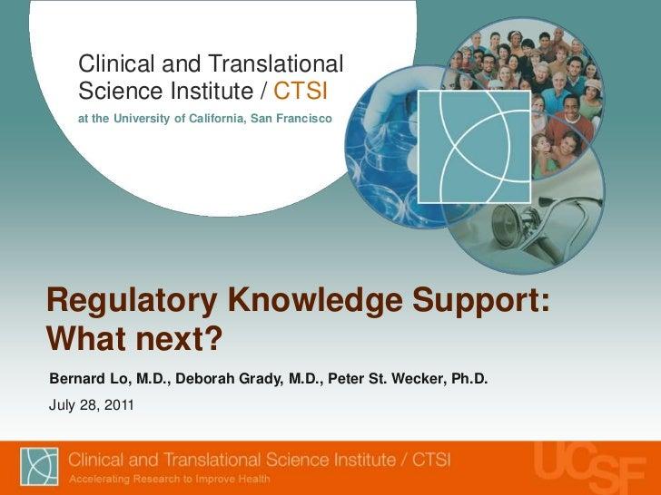 Regulatory Knowledge Support: What next?<br />Bernard Lo, M.D., Deborah Grady, M.D., Peter St. Wecker, Ph.D.<br />July 28,...