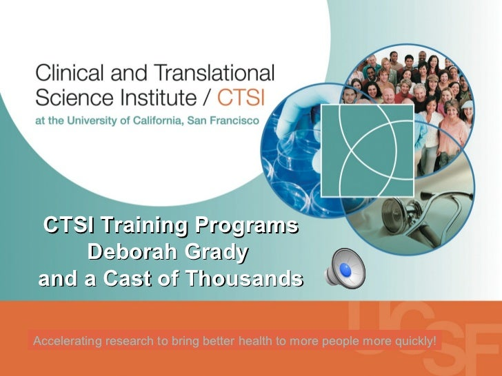 Accelerating research to bring better health to more people more quickly! CTSI Training Programs Deborah Grady  and a Cast...