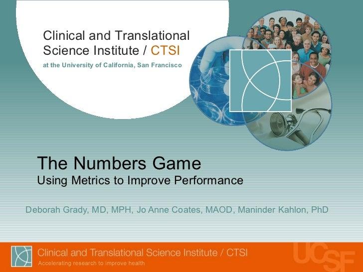 The Numbers Game Using Metrics to Improve Performance Deborah Grady, MD, MPH, Jo Anne Coates, MAOD, Maninder Kahlon, PhD