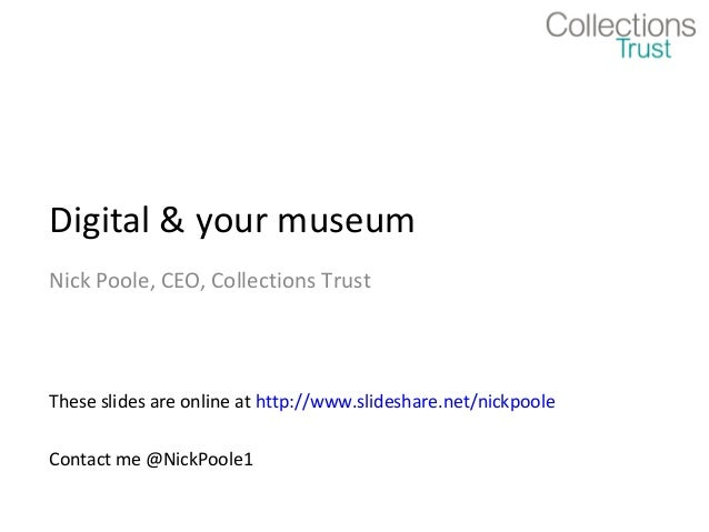Digital & your museum Nick Poole, CEO, Collections Trust  These slides are online at http://www.slideshare.net/nickpoole C...