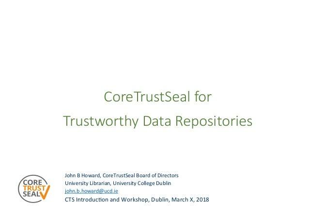 CoreTrustSeal for Trustworthy Data Repositories JohnBHoward,CoreTrustSealBoardofDirectors UniversityLibrarian,Uni...