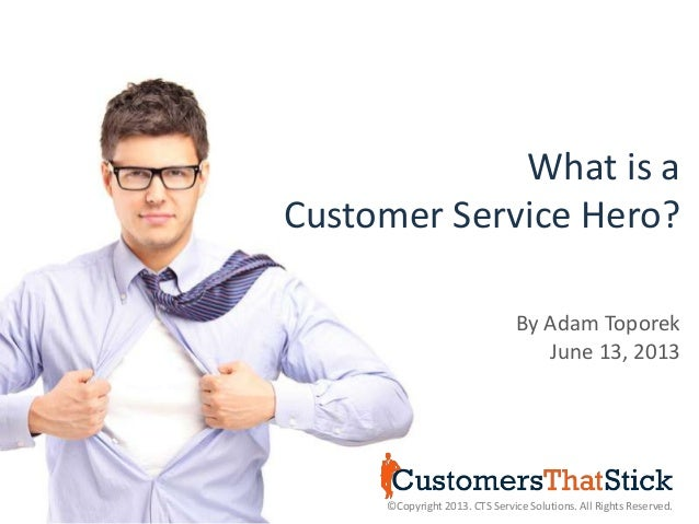 What is aCustomer Service Hero?©Copyright 2013. CTS Service Solutions. All Rights Reserved.By Adam ToporekJune 13, 2013