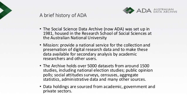 A brief history of ADA • The Social Science Data Archive (now ADA) was set up in 1981, housed in the Research School of So...