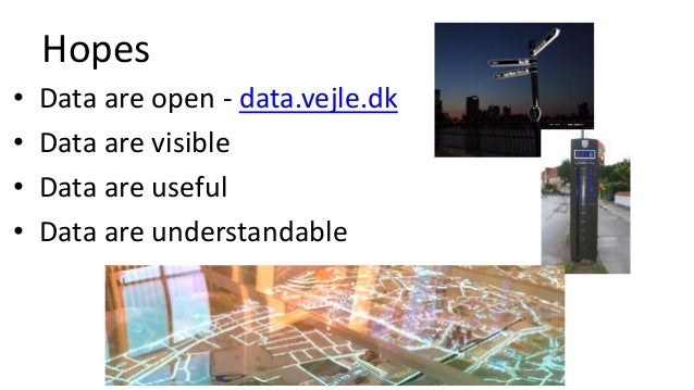Hopes • Data are open - data.vejle.dk • Data are visible • Data are useful • Data are understandable