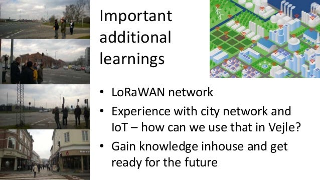 Important additional learnings • LoRaWAN network • Experience with city network and IoT – how can we use that in Vejle? • ...