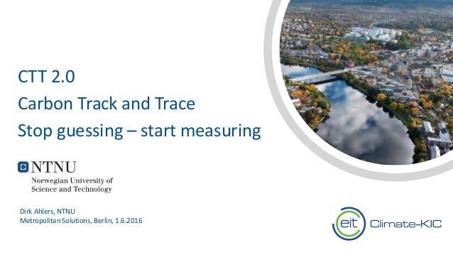CTT 2.0 Carbon Track and Trace Stop guessing – start measuring Dirk Ahlers, NTNU Metropolitan Solutions, Berlin, 1.6.2016