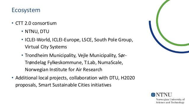 Ecosystem • CTT 2.0 consortium • NTNU, DTU • ICLEI-World, ICLEI-Europe, LSCE, South Pole Group, Virtual City Systems • Tro...