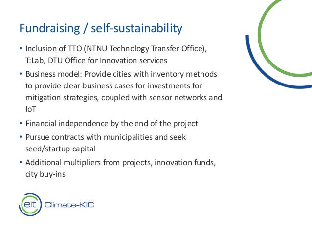 Fundraising / self-sustainability • Inclusion of TTO (NTNU Technology Transfer Office), T:Lab, DTU Office for Innovation s...