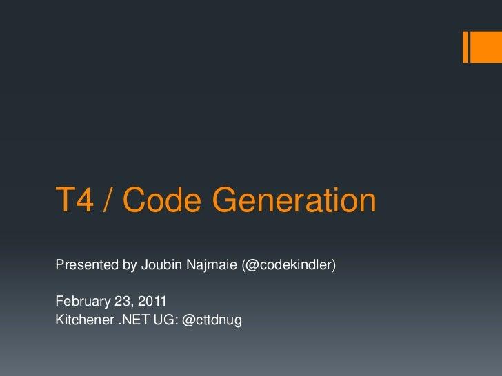 T4 / Code Generation<br />Presented by Joubin Najmaie (@codekindler)<br />February 23, 2011<br />Kitchener .NET UG: @cttdn...