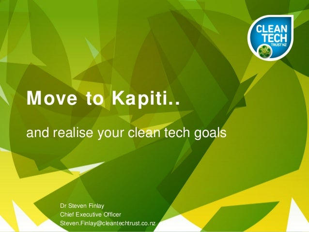 Move to Kapiti..and realise your clean tech goals     Dr Steven Finlay     Chief Executive Officer     Steven.Finlay@clean...
