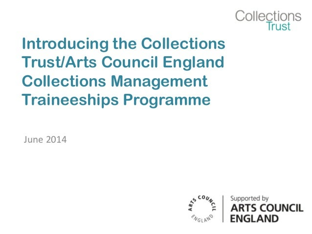 Introducing the Collections Trust/Arts Council England Collections Management Traineeships Programme June 2014