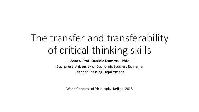 The transfer and transferability of critical thinking skills Assoc. Prof. Daniela Dumitru, PhD Bucharest University of Eco...