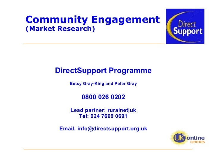 Community Engagement  (Market Research) DirectSupport Programme Betsy Gray-King and Peter Gray 0800 026 0202 Lead partner:...
