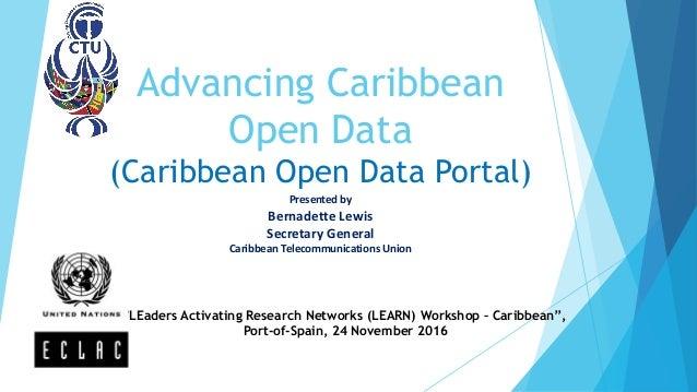 Advancing Caribbean Open Data (Caribbean Open Data Portal) Presented by Bernadette Lewis Secretary General Caribbean Telec...