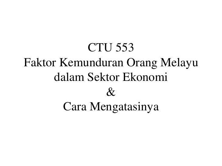 CTU 553Faktor Kemunduran Orang Melayu      dalam Sektor Ekonomi               &        Cara Mengatasinya