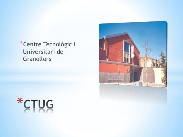 *Centre Tecnològic i Universitari de Granollers *