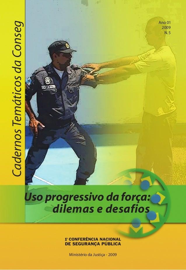 Uso progressivo da força: dilemas e desafios CadernosTemáticosdaConseg Ministério da Justiça - 2009 Ano 01 2009 N.5