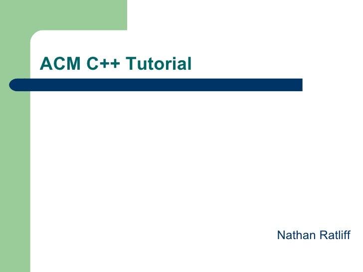 ACM C++ Tutorial <ul><li>Nathan Ratliff </li></ul>