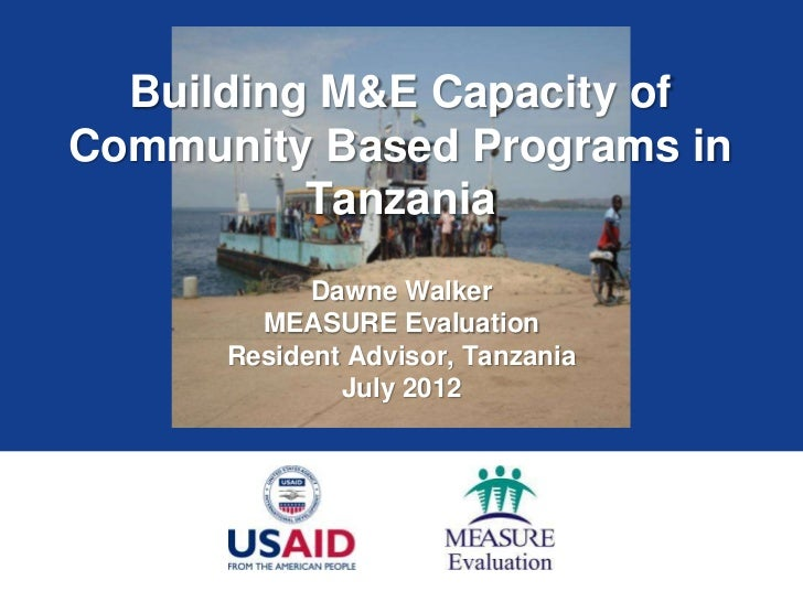 Building M&E Capacity ofCommunity Based Programs in          Tanzania            Dawne Walker        MEASURE Evaluation   ...