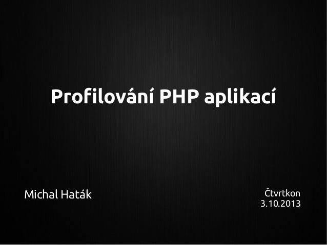 Profilování PHP aplikací Michal Haták Čtvrtkon 3.10.2013