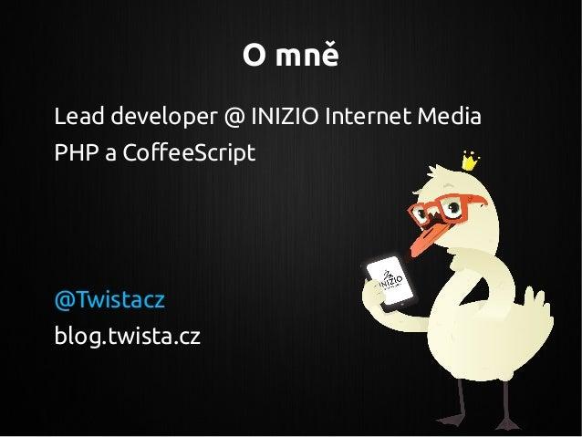 O mně Lead developer @ INIZIO Internet Media PHP a CoffeeScript @Twistacz blog.twista.cz
