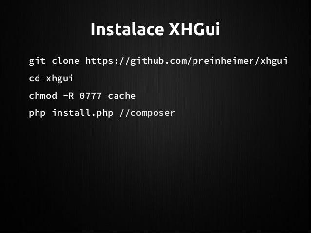 Instalace XHGui git clone https://github.com/preinheimer/xhgui cd xhgui chmod -R 0777 cache php install.php //composer