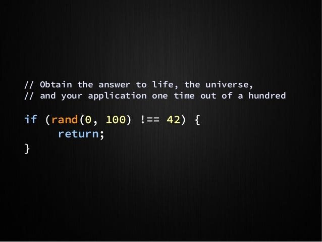 // Obtain the answer to life, the universe, // and your application one time out of a hundred if (rand(0, 100) !== 42) { r...