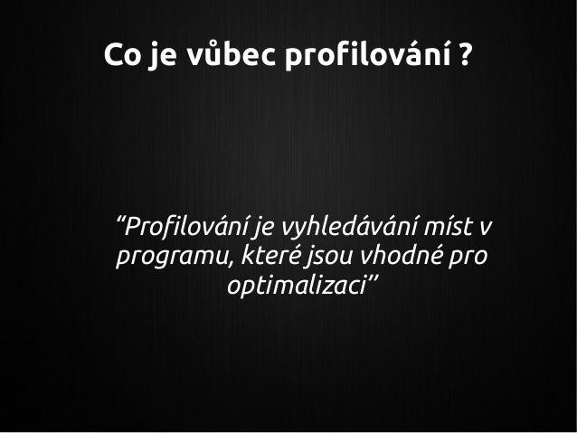 """Co je vůbec profilování ? """"Profilování je vyhledávání míst v programu, které jsou vhodné pro optimalizaci"""""""