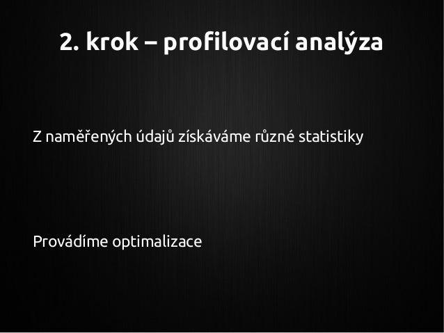 2. krok – profilovací analýza Z naměřených údajů získáváme různé statistiky Provádíme optimalizace