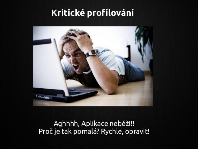 Aghhhh, Aplikace neběží!! Proč je tak pomalá? Rychle, opravit! Kritické profilování