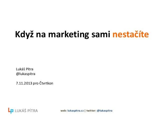 Když na marketing sami nestačíte  Lukáš Pítra @lukaspitra 7.11.2013 pro Čtvrtkon  web: lukaspitra.cz   twitter: @lukaspitr...
