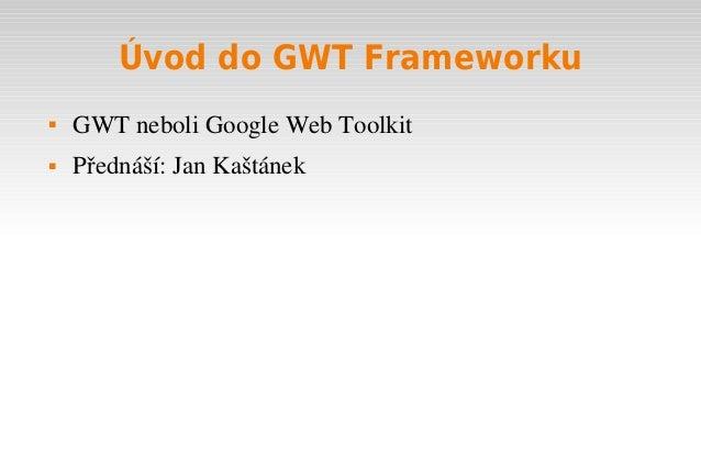Úvod do GWT Frameworku   GWTneboliGoogleWebToolkit   Přednáší:JanKaštánek