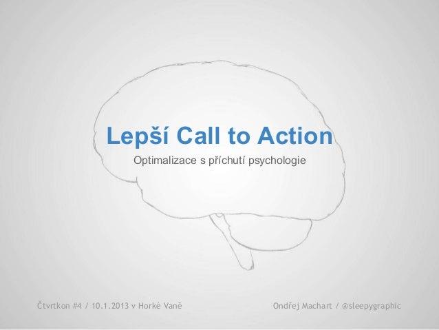 Lepší Call to Action Optimalizace s příchutí psychologie Čtvrtkon #4 / 10.1.2013 v Horké Vaně Ondřej Machart / @sleepygrap...