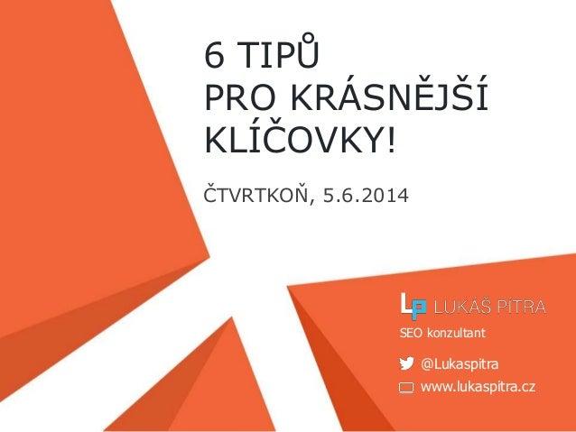 www.lukaspitra.cz @Lukaspitra SEO konzultant 6 TIPŮ PRO KRÁSNĚJŠÍ KLÍČOVKY! ČTVRTKOŇ, 5.6.2014
