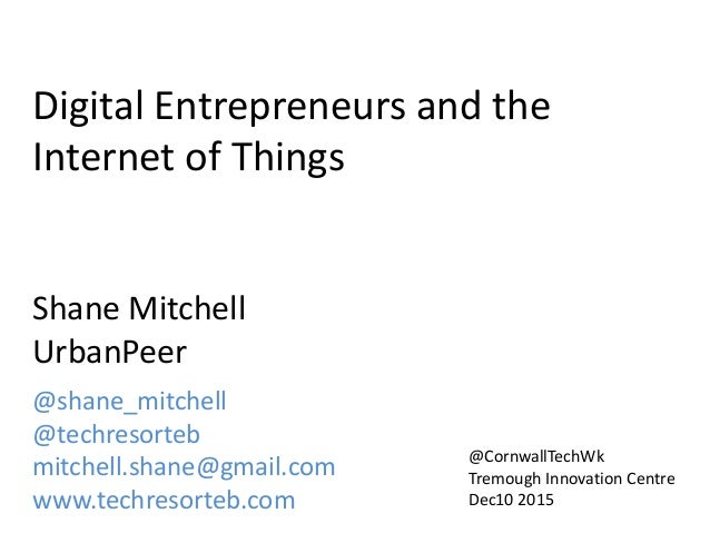 Digital Entrepreneurs and the Internet of Things Shane Mitchell UrbanPeer @shane_mitchell @techresorteb mitchell.shane@gma...