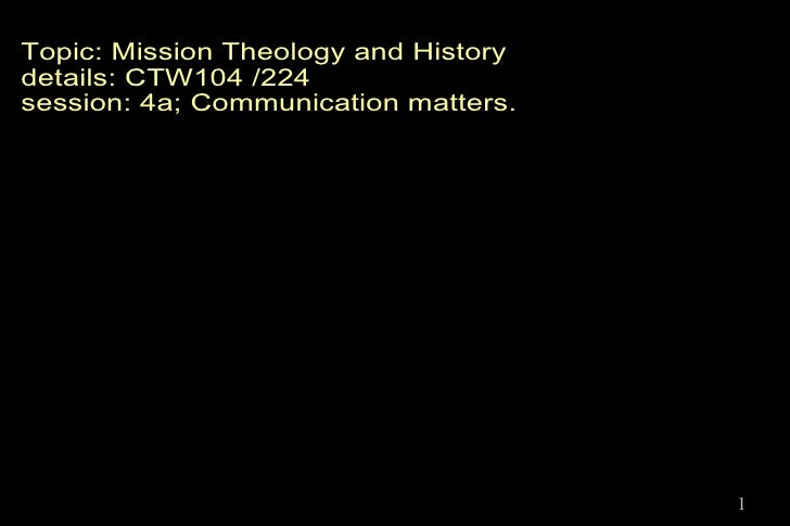 Mission Theology and History Topic: Mission Theology and History details: CTW104 /224 session: 4a; Communication matters.