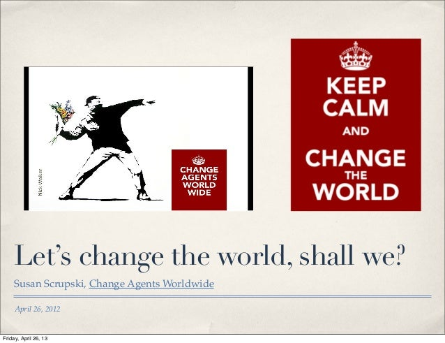 April 26, 2012Let's change the world, shall we?Susan Scrupski, Change Agents WorldwideFriday, April 26, 13