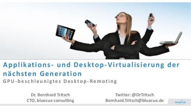 Applikations- und Desktop-Virtualisierung der nächsten Generation GPU -b es ch leu n igtes Des ktop -Remoting Dr. Bernhard...