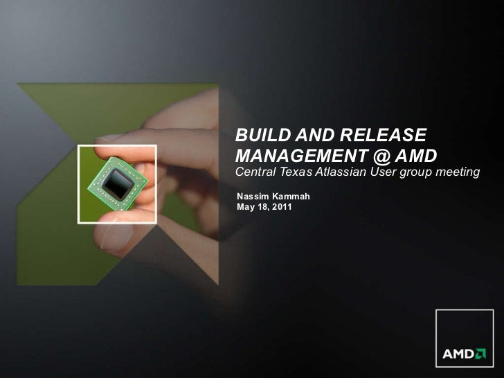 BUILD AND RELEASE MANAGEMENT @ AMD Central Texas Atlassian User group meeting <ul><li>Nassim Kammah </li></ul><ul><li>May ...