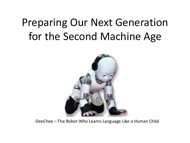 Preparing Our Next Generation for the Second Machine Age DeeChee – The Robot Who Learns Language Like a Human Child