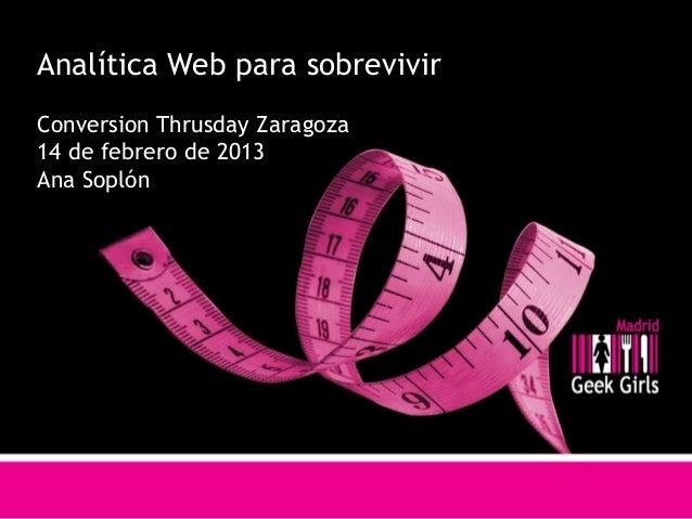 Analítica Web para sobrevivirConversion Thrusday Zaragoza14 de febrero de 2013Ana Soplón