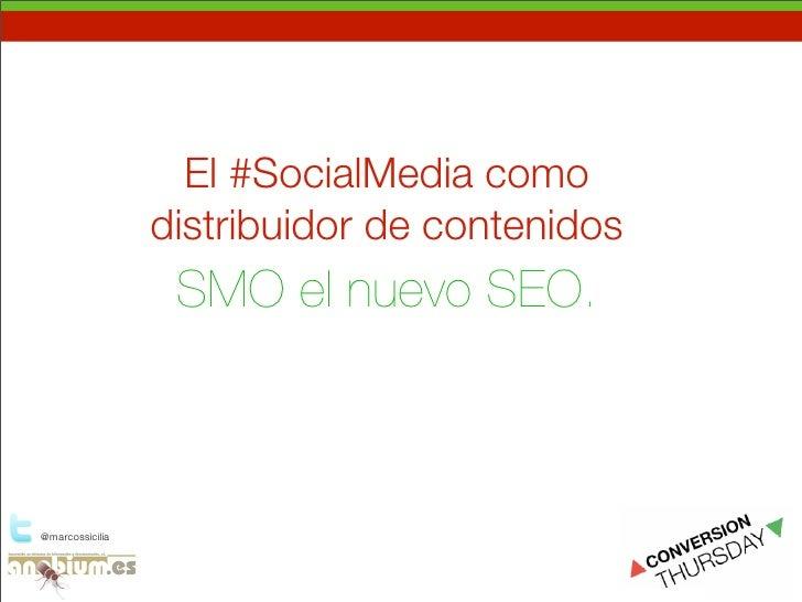 El #SocialMedia como                  distribuidor de contenidos                   SMO el nuevo SEO.    @marcossicilia