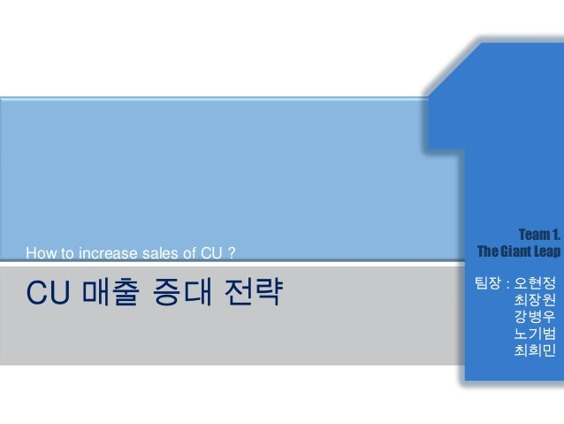 Team 1.How to increase sales of CU ?   The Giant LeapCU 매출 증대 전략                     팀장 : 오현정                             ...