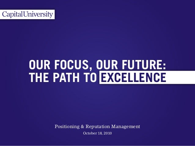 October 18, 2010 EXCELLENCE OUR FOCUS, OUR FUTURE: THE PATH TO Positioning & Reputation Management